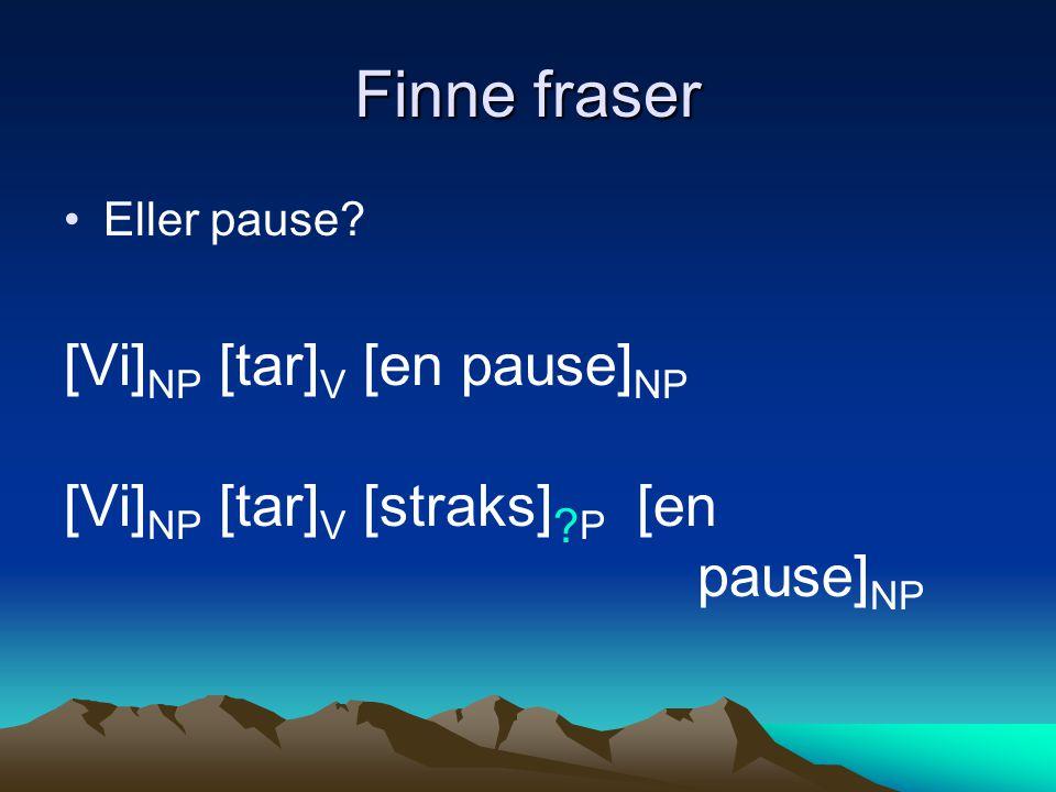Finne fraser [Vi]NP [tar]V [en pause]NP